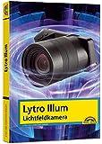 Lytro Illum Lichfeldkamera - Das Handbuch - perfekter Einstieg in die neue Fotografie