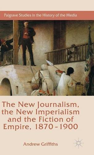 The New Journalism, the New Imperialism and the Fiction of Empire, 1870-1900 (Palgrave Studies in the History of the Media) by Andrew Griffiths (2015-08-26)