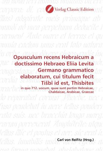 Opusculum recens Hebraicum a doctissimo Hebraeo Eliia Levita Germano grammatico elaboratum, cui titulum fecit Ti?bî id est, Thisbites: in quo 712. ... Hebraicae, Chaldaicae, Arabicae, Graecae