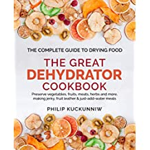 THE GREAT DEHYDRATOR COOKBOOK - Preserve vegetables, fruits, meats, herbs and more, making jerky, fruit leather & just-add-water meals: The Complete Guide to Drying Food (English Edition)