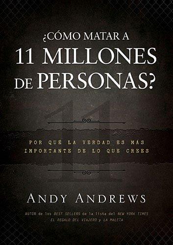 Portada del libro Como Matar a 11 Millones de Personas?: Por Que La Verdad Importa Mas de Lo Que Crees = How to Kill 11 Million People?