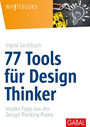 77 Tools für Design Thinker: Insider-Tipps aus der Design-Thinking-Praxis (Whitebooks)