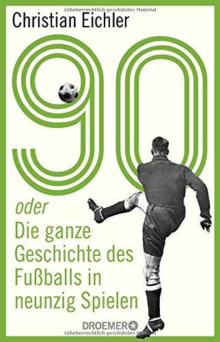 90: oder Die ganze Geschichte des Fußballs in neunzig Spielen -