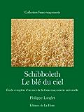 Schibboleth. Etude complète d'un mot de la franc-maçonnerie universelle: Le blé du ciel