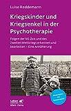 Kriegskinder und Kriegsenkel in der Psychotherapie: Folgen der NS-Zeit und des Zweiten Weltkriegs erkennen und bearbeiten - Eine Annäherung (Leben Lernen 277)