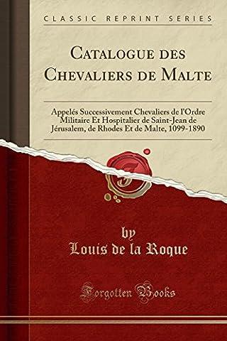 Catalogue Des Chevaliers de Malte: Appeles Successivement Chevaliers de L'Ordre Militaire Et Hospitalier de Saint-Jean de Jerusalem, de Rhodes Et de Malte, 1099-1890 (Classic Reprint)