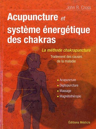 Acupuncture et le systme nergetique des chakras : Traitement des causes de la maladie. Acupunture, Digipuncture, Massage, Magntothrapie