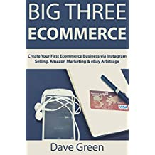 Big Three Ecommerce: Create Your First Ecommerce Business via Instagram Selling, Amazon Marketing & eBay Arbitrage (English Edition)