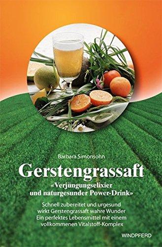 Preisvergleich Produktbild Gerstengrassaft: Verjüngungselixier und naturgesunder Power-Drink. Schnell zubereitet und urgesund wirkt Gerstengrassaft wahre Wunder. Ein perfektes ... einem vollkommmenen Vitalstoff-Komplex - Bio