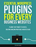 ESSENTIAL WORDPRESS PLUGINS FOR EVERY BUSINESS WEBSITES: Wordpress Plugins That Power To Success, Creating Amazing Profitable Websites (SEO, Social Media, Content, Ecommerce, Images, Videos, Speed