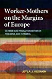 Worker-Mothers on the Margins of Europe: Gender and Migration between Moldova and Istanbul by Leyla J. Keough (2016-02-01)