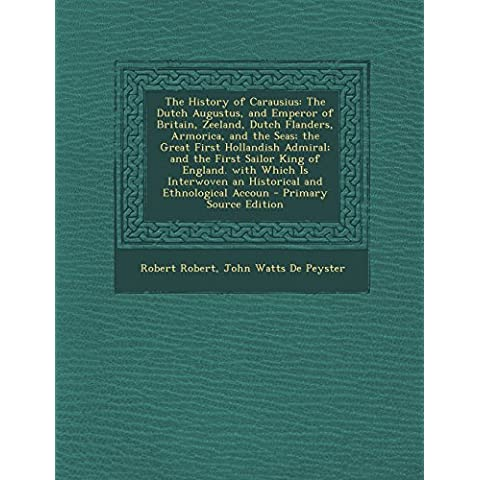 The History of Carausius: The Dutch Augustus, and Emperor of Britain, Zeeland, Dutch Flanders, Armorica, and the Seas; The Great First Hollandis