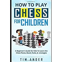 How to Play Chess for Children: A Beginner's Guide for Kids To Learn the Chess Pieces, Board, Rules, Strategy