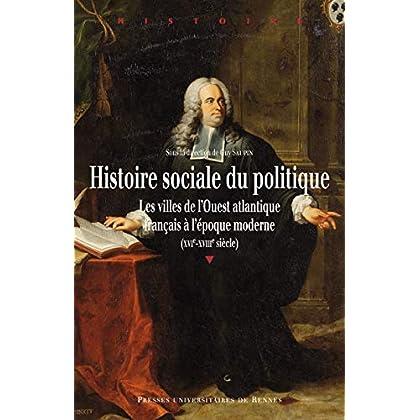 Histoire sociale du politique: Les villes de l'Ouest atlantique français à l'époque moderne (XVIe-XVIIIe siècle)