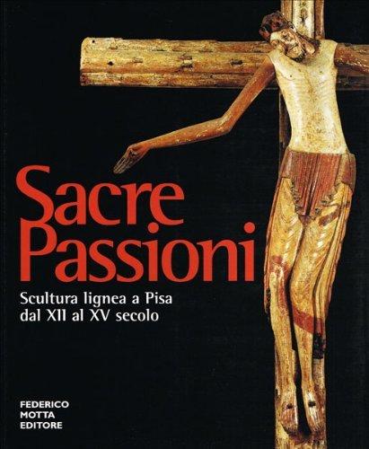 Sacre passioni. Scultura lignea a Pisa dal XII al XV secolo. Ediz. illustrata