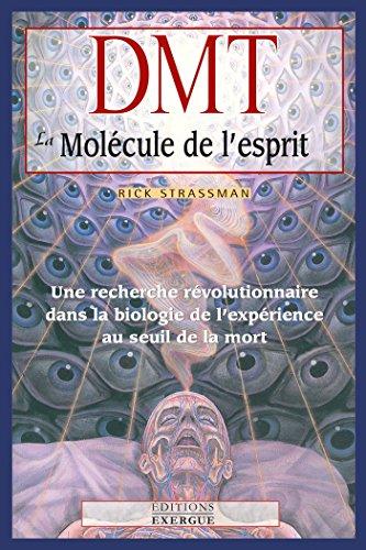 DMT, la molécule de l'esprit : Une recherche révolutionnaire dans la biologie de l'expérience au seuil de la mort