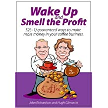 Wake up and smell the profit: 52 (+1) Guaranteed Ways to Make More Money in Your Coffee Business by John Richardson (2007-06-01)
