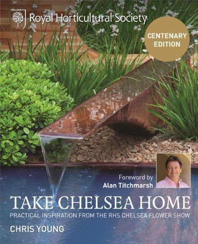 RHS Take Chelsea Home: Practical Inspiration and Ideas for Garden Design and Landscaping from the Chelsea Flower Show: Practical Inspiration from the RHS Chelsea Flower Show by Chris Young Centenary Edition (2013)