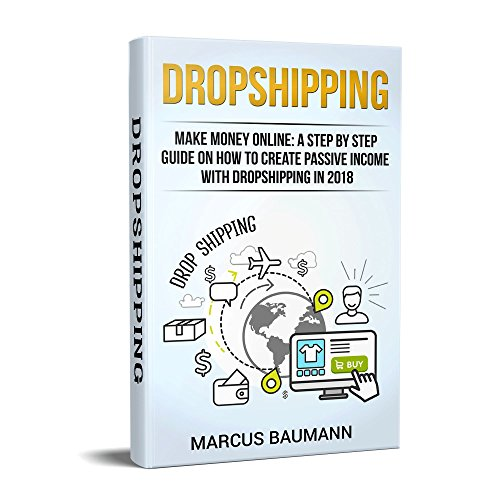 Dropshipping: Make Money Online: A Step By Step Guide On How To Create Passive Income With Dropshipping In 2018  (English Edition)