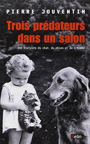 Trois prdateurs dans un salon : Une histoire du chat, du chien et de l'homme