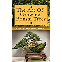The Art of Growing Bonsai Trees: What Do You Know About It (English Edition)