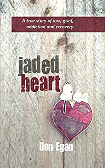 Jaded Heart: a true story of love, loss, addiction, and recovery by [Egan, Don]