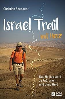 Israel Trail mit Herz: Das Heilige Land zu Fuß, allein und ohne Geld von [Seebauer, Christian]