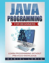 Java Programming for Beginners: Learn Programming without Previous Knowledge by Daniel Lorig (2016-10-27)