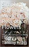 Simply Stunning Wedding Reception Flowers: Step by step instructions to create your own fabulous flower arrangements without stress