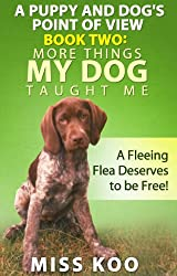 A Puppy and Dog's Point of View Book Two: More Things My Dog Taught Me: A Fleeing Flea Deserves to be Free! (English Edition)