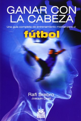 ganar con la cabeza / win with the head: una guía completa de entrenamiento mental para el fútbol / a comprehensive guide to mental training for football por Rafi Srebro
