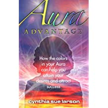 Aura Advantage: How the Colors in Your Aura Can Help You Attain Your Desires and Attract Success (English Edition)