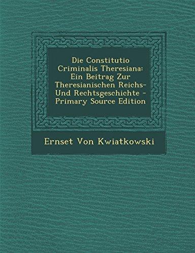 Die Constitutio Criminalis Theresiana: Ein Beitrag Zur Theresianischen Reichs- Und Rechtsgeschichte - Primary Source Edition