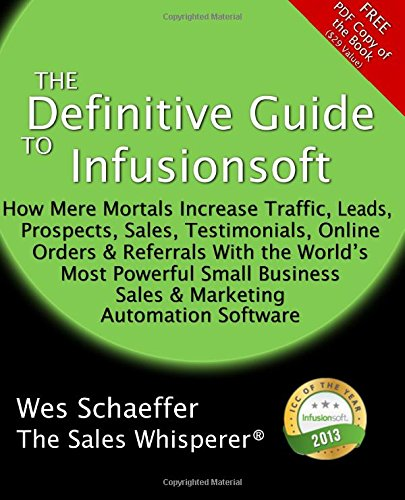 The Definitive Guide To Infusionsoft: How Mere Mortals Increase Traffic, Leads, Prospects, Sales, Testimonials, E-Commerce & Referrals With the ... & Marketing Automation Software: Volume 1