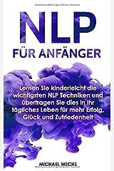 NLP für Anfänger: Lernen Sie kinderleicht die wichtigsten NLP Techniken und übertragen Sie dies in Ihr tägliches Leben für mehr Erfolg, Glück und Zufriedenheit! Taschenbuch