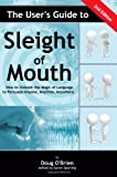 The User's Guide to Sleight of Mouth: How to Unleash the Magic of Language to Persuade Anyone, Anytime, Anywhere: Volume 1