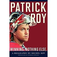 Patrick Roy: Winning, Nothing Else (English Edition)