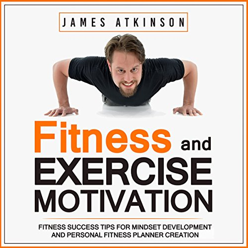 Fitness & Exercise Motivation: Fitness Success Tips for Mindset Development and Personal Fitness Planner Creation - James Atkinson - Unabridged