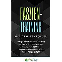 Faszien-Training mit dem ZenRoller: Das perfekte Workout für eine optimale Vorbereitung der Muskulatur, schnelle Regeneration und ein völlig neues Körpergefühl. ... workout, faszien kompakt) (German Edition)