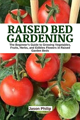 Raised Bed Gardening: The Beginner's Guide to Growing Vegetables, Fruits, Herbs, and Edible Flowers in Raised Garden Beds. (English Edition)
