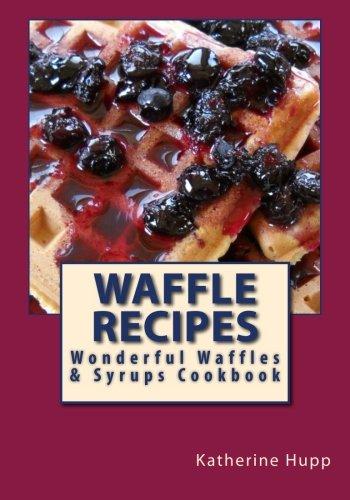 Waffle Recipes: Wonderful Waffles and Syrups Cookbook