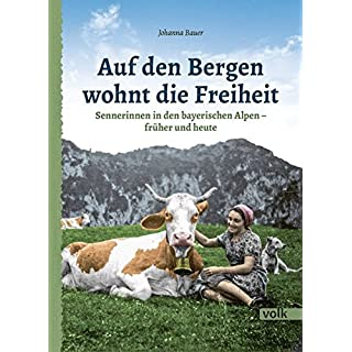 Auf den Bergen wohnt die Freiheit: Sennerinnen in den bayerischen Alpen - früher und heute