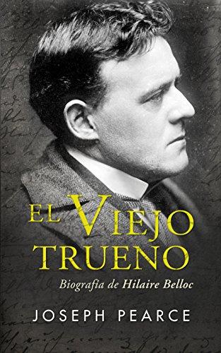 El Viejo Trueno. Biografía de Hilaire Belloc (Ayer y hoy de la historia) por Joseph Pearce