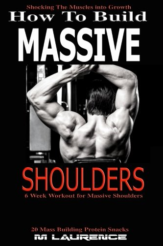 How To Build Massive Shoulders: 6 Week Workout for Huge Shoulders, Shocking the Muscles into Growth, Building Massive Traps, Build Huge Shoulders, 20 ... Muscle Building (How To Build The Rugby Body) por M Laurence