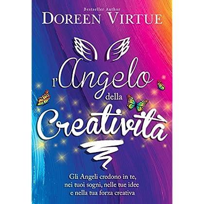 L'angelo Della Creatività: Gli Angeli Credono In Te, Nei Tuoi Sogni, Nelle Tue Idee E Nella Tua Forza Creativa