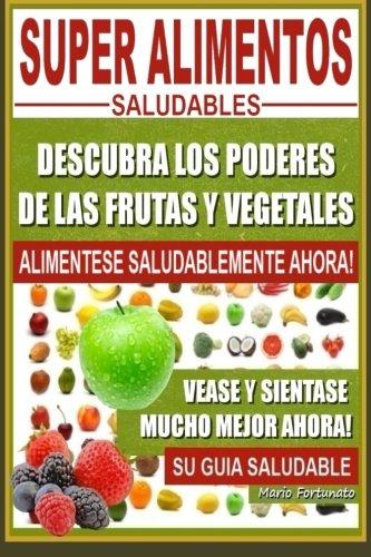 Super Alimentos Saludables: Descubra Los Poderes de Las Frutas y Vegetales, Vease y Sientase Mucho Mejor Ahora