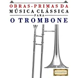 Obras-Primas da Música Clássica para o Trombone: Peças fáceis de Bach, Beethoven, Brahms, Handel, Haydn, Mozart, Schubert, Tchaikovsky, Vivaldi e Wagner (Portuguese Edition)