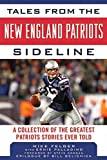 Tales from the New England Patriots Sideline: A Collection of the Greatest Patriots Stories Ever Told (Tales from the Team)