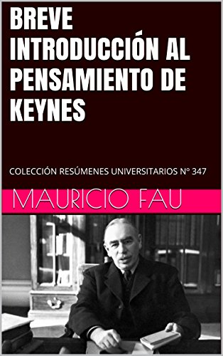 BREVE INTRODUCCIÓN AL PENSAMIENTO DE KEYNES: COLECCIÓN RESÚMENES UNIVERSITARIOS Nº 347 por Mauricio Fau