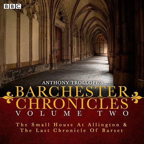 Anthony Trollope's The Barchester Chronicles Volume 2: The Small House at Allington and The Last Chronicle of Barset: A BBC Radio 4 Full-Cast Dramatisation by Anthony Trollope(2015-07-16)